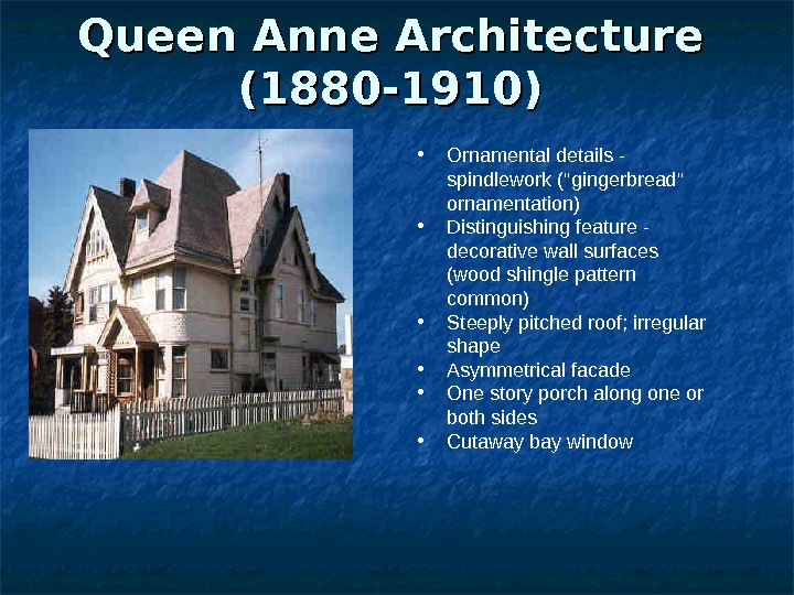 Queen Anne Architecture (1880 -1910) • Ornamental details - spindlework (gingerbread ornamentation)  • Distinguishing feature
