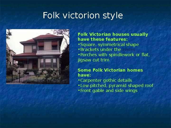 Folk Victorian houses usually have these features: • Square, symmetrical shape  • Brackets under the