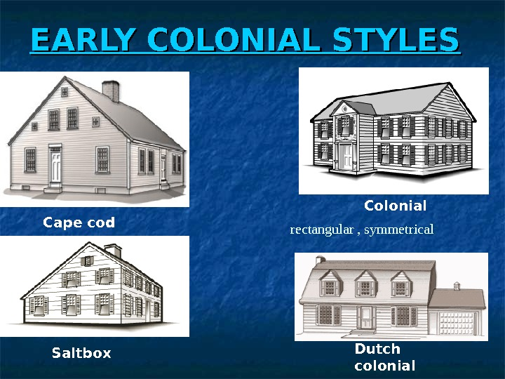 EARLY COLONIAL STYLES Cape cod Saltbox Dutch colonial    Colonial rectangular , symmetrical