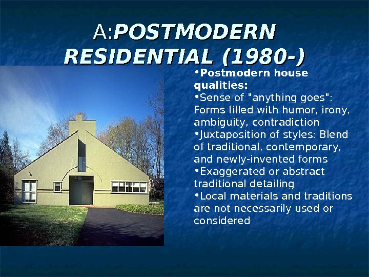 A: A: POSTMODERN RESIDENTIAL (1980 -) • Postmodern house qualities:  • Sense of anything goes: