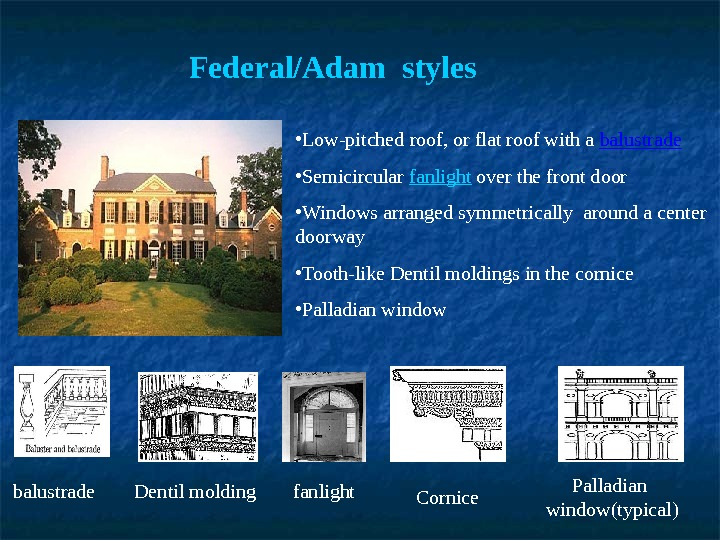 Federal/Adam styles balustrade fanlight. Dentil molding Cornice Palladian  window(typical) • Low-pitched roof, or flat roof
