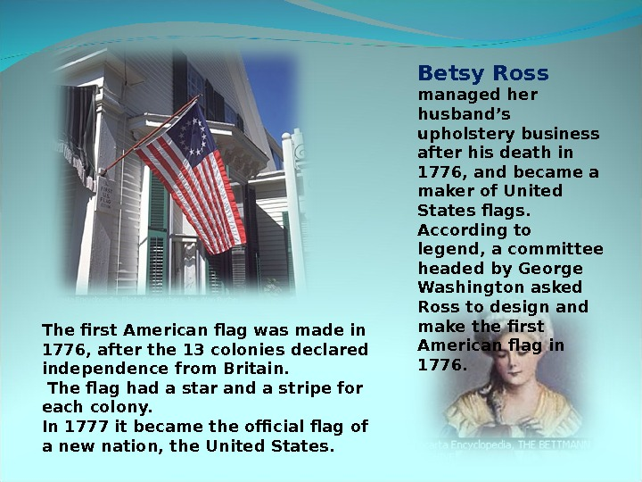 Betsy Ross managed her husband's upholstery business after his death in 1776, and became a maker