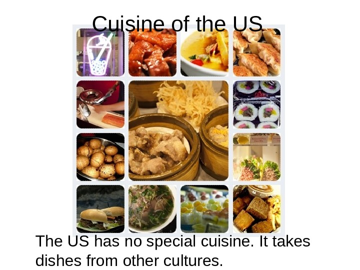 Cuisine of the US The US has no special cuisine. It takes dishes from