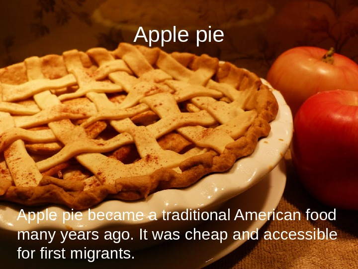 Apple pie became a traditional American food many years ago. It was cheap and