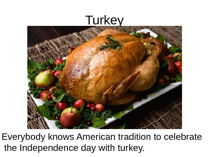 Turkey  Everybody knows American tradition to celebrate the Independence day with turkey.