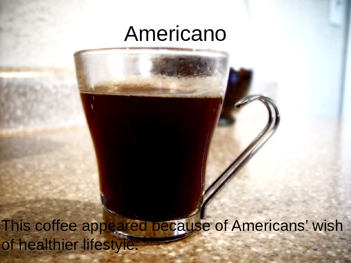 Americano This coffee appeared because of Americans' wish of healthier lifestyle.