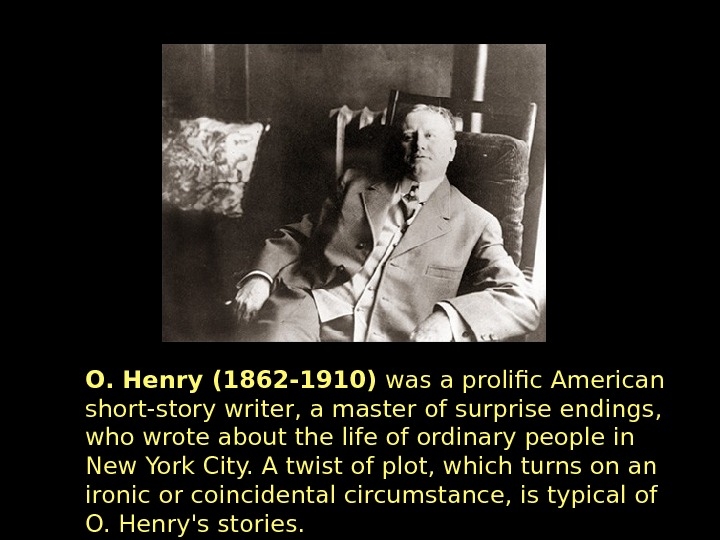 O. Henry (1862 -1910) was a prolific American short-story writer, a master of surprise