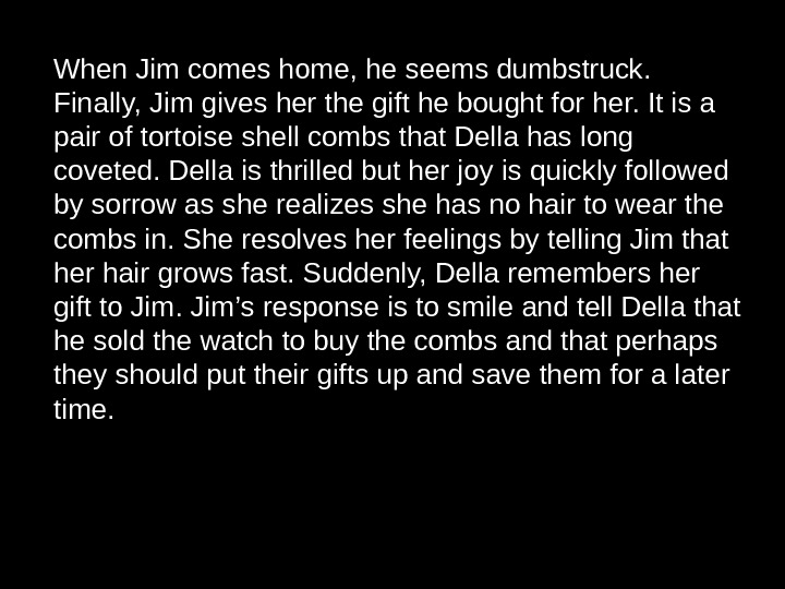 When Jim comes home, he seems dumbstruck.  Finally, Jim gives her the gift