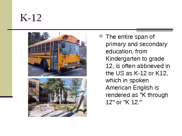 K-12 The entire span of primary and secondary education, from Kindergarten to grade 12,