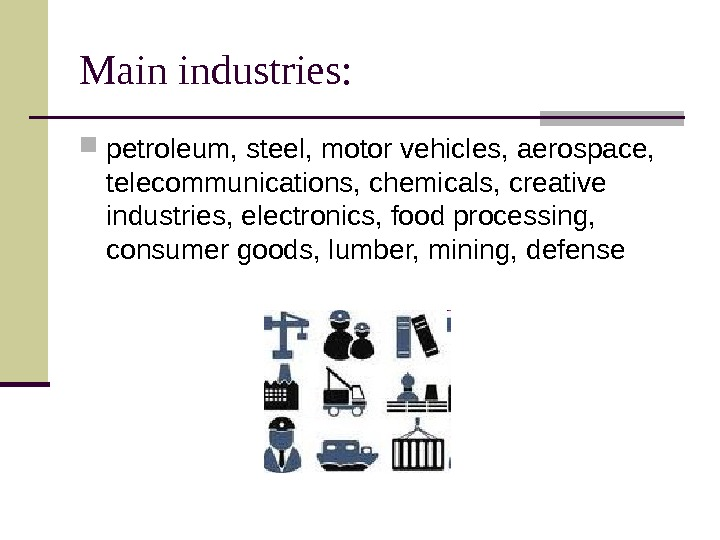 Main industries:  petroleum, steel, motor vehicles, aerospace,  telecommunications, chemicals, creative industries, electronics,