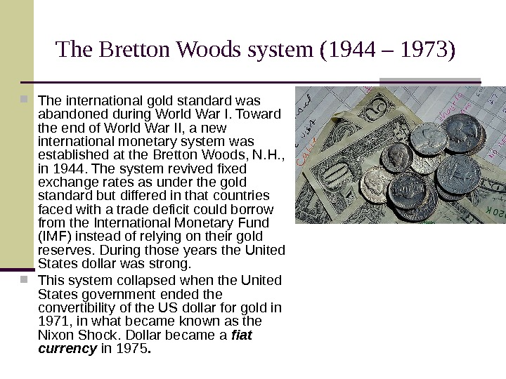 The Bretton Woods system  (1944 – 1973) The international gold standard was abandoned