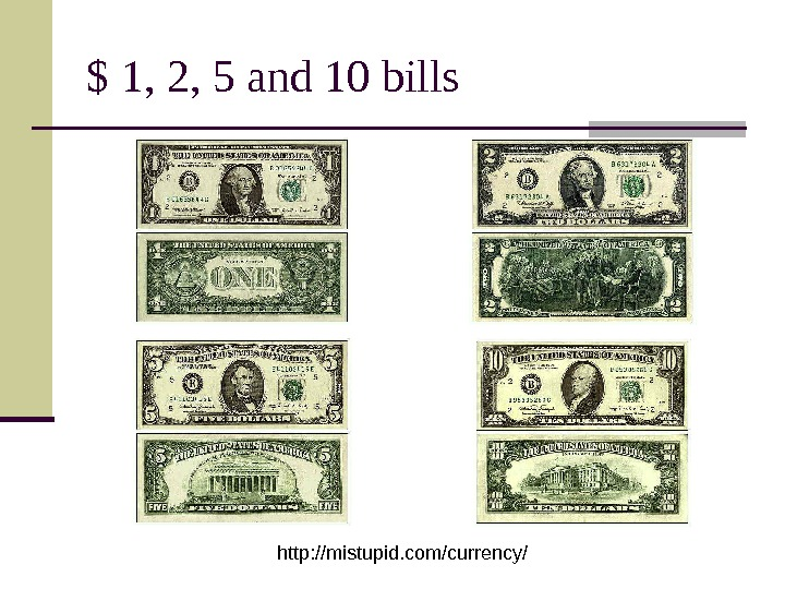 $ 1, 2, 5 and 10 bills http: //mistupid. com/currency/