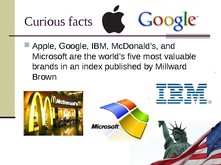 Curious facts Apple, Google, IBM, Mc. Donald's, and Microsoft are the world's five most