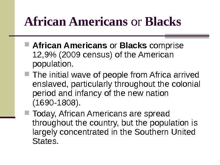 African Americans or Blacks comprise 12, 9 (2009 census) of the American population.