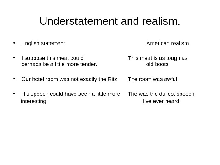 Understatement and realism.  • English statement American realism • I suppose this meat could