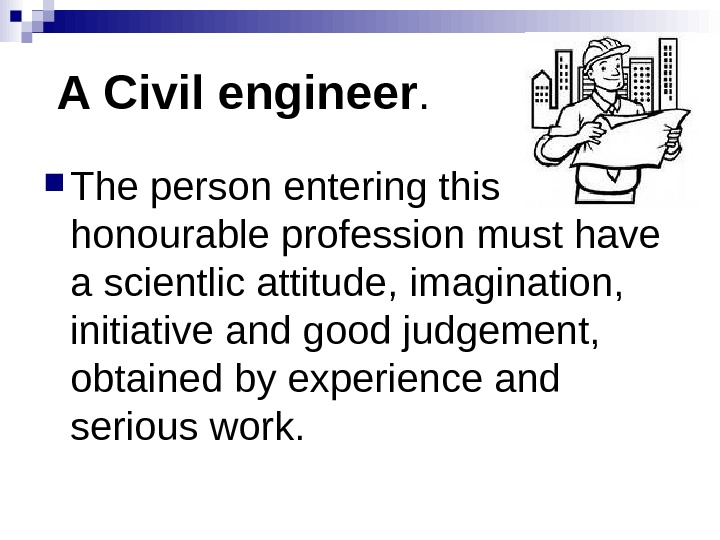 A  Civil engineer.  The person entering this honourable profession must have a scientlic