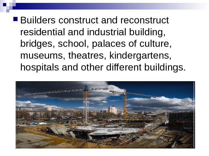 Builders construct and reconstruct residential and industrial building,  bridges, school, palaces of culture,