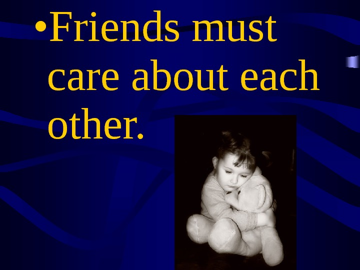 • Friends must care about each other.