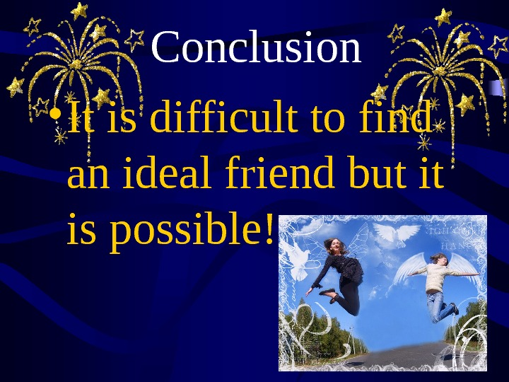 Conclusion • It is difficult to find an ideal friend but it is possible!