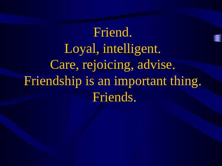 Friend.  Loyal, intelligent.  Care, rejoicing, advise.  Friendship is an important thing.  Friends.