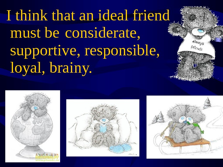 I think that an ideal friend must be  considerate,  supportive, responsible,  loyal,