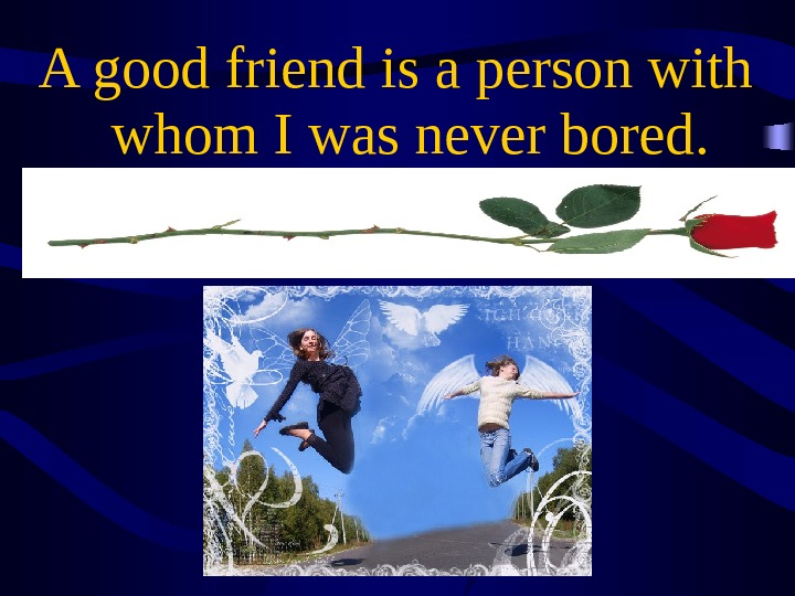 A good friend is a person with whom I was never bored.