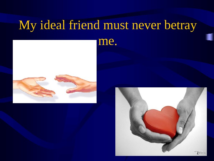 My ideal friend must never betray me.