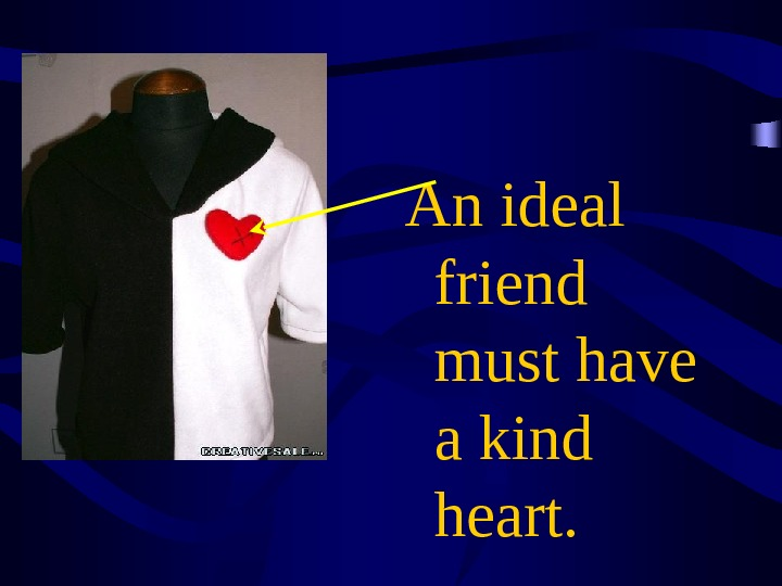 An ideal friend must have a kind heart.