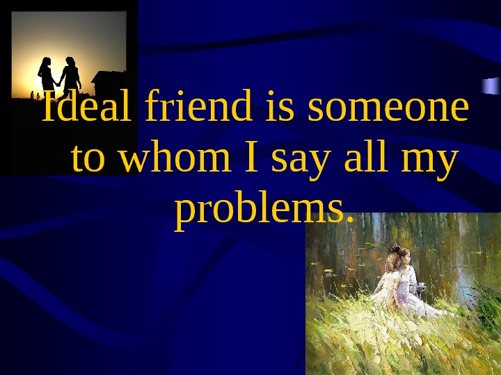 Ideal friend is someone to whom I say all my problems.