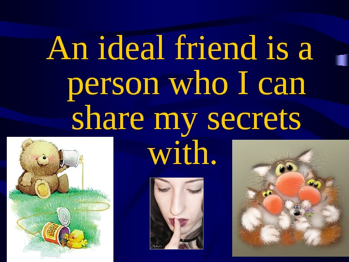An ideal friend is a person who I can share my secrets with.