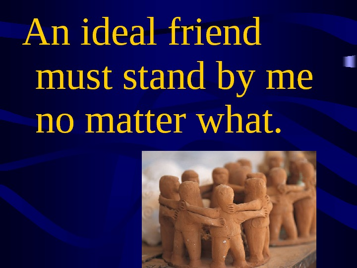 An ideal friend must stand by me no matter what.