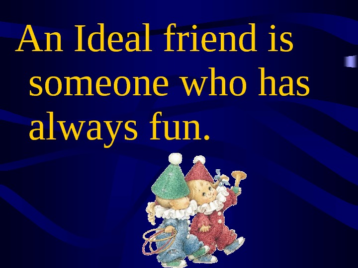 An Ideal friend is someone who has always fun.