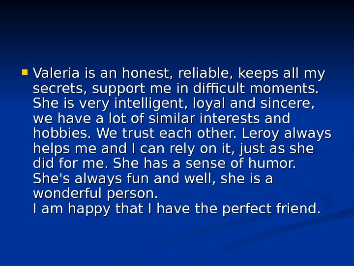Valeria is an honest, reliable, keeps all my secrets, support me in difficult moments.