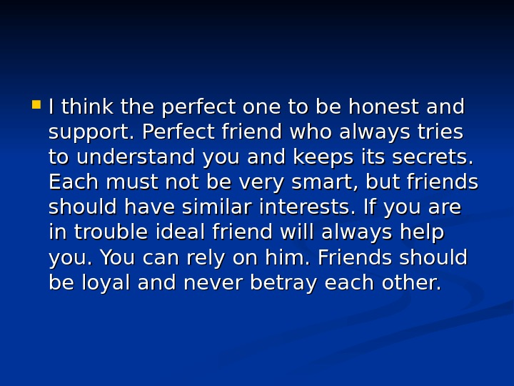 I think the perfect one to be honest and support. Perfect friend who always