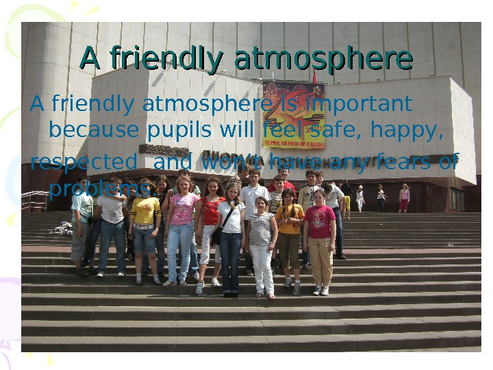 A friendly atmosphere is important because pupils will feel safe, happy, respected and won't have any