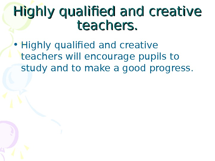 Highly qualified and creative teachers.  • Highly qualified and creative teachers will encourage pupils to