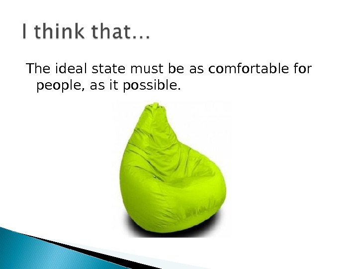 The ideal state must be as comfortable for people, as it possible.