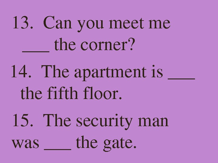 13. Canyoumeetme ___thecorner? 14. Theapartmentis___ thefifthfloor. 15. Thesecurityman was___thegate.