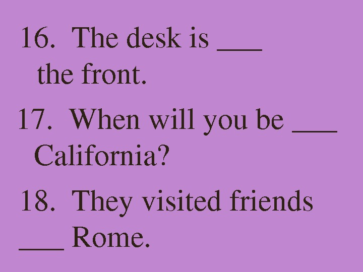16. Thedeskis___ thefront. 17. Whenwillyoube___ California? 18. Theyvisitedfriends ___Rome.