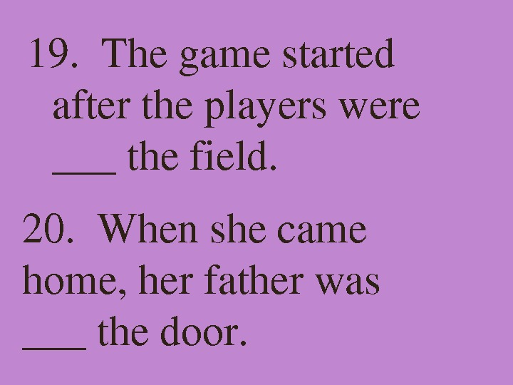 19. Thegamestarted aftertheplayerswere ___thefield. 20. Whenshecame home, herfatherwas ___thedoor.
