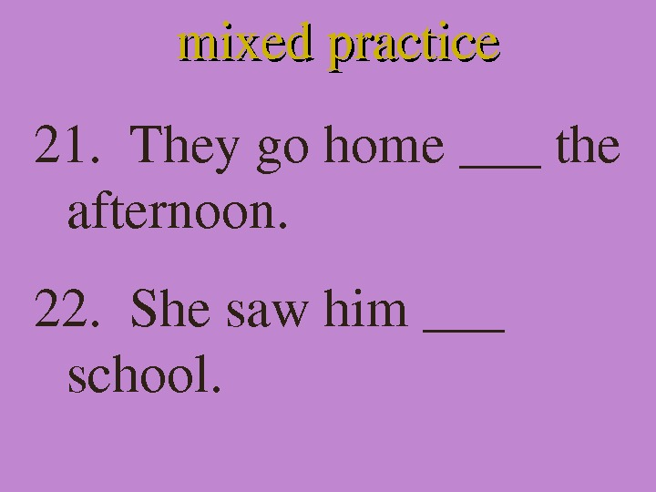 mixedpractice 21. Theygohome___the afternoon. 22. Shesawhim___ school.