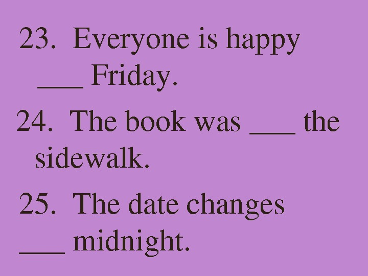 23. Everyoneishappy ___Friday. 24. Thebookwas___the sidewalk. 25. Thedatechanges ___midnight.