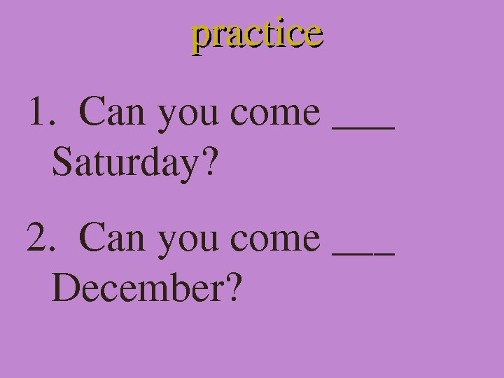 practice 1.  Canyoucome___ Saturday? 2. Canyoucome___ December?