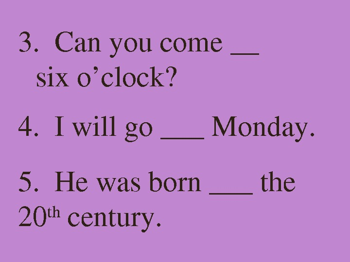 3. Canyoucome__ sixo'clock? 4. Iwillgo___Monday. 5. Hewasborn___the 20 th century.