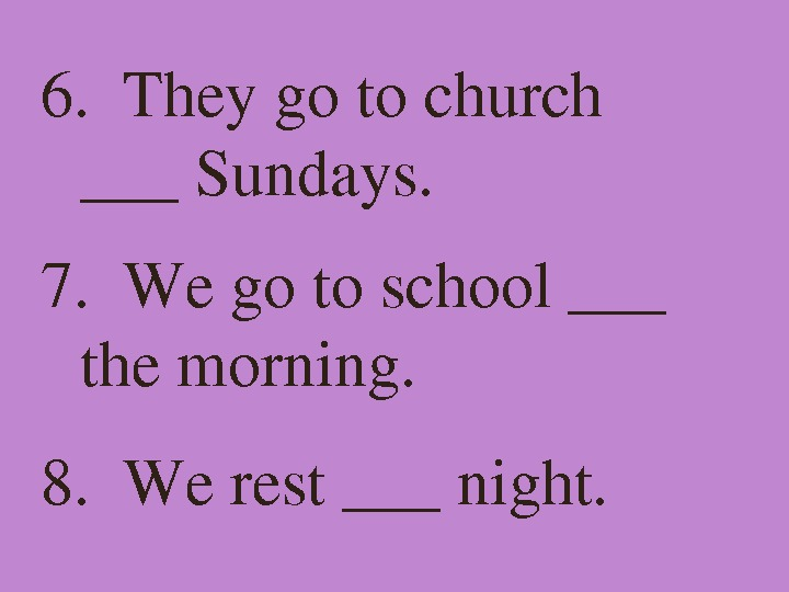 6. Theygotochurch ___Sundays. 7. Wegotoschool___ themorning. 8. Werest___night.