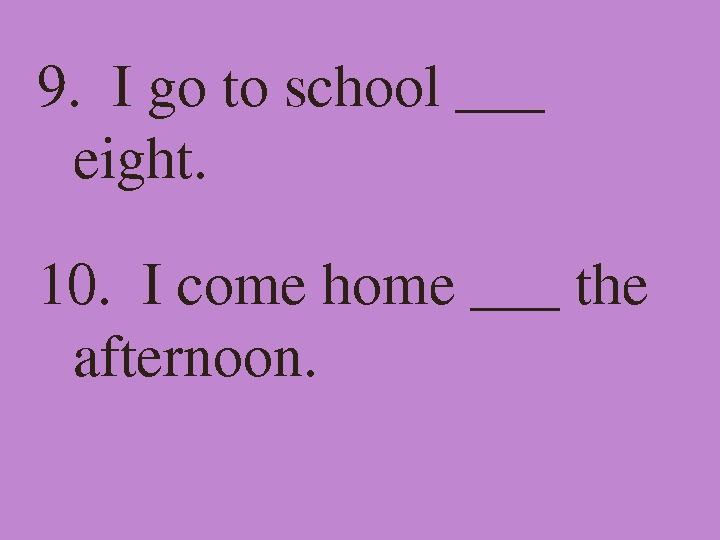 9. Igotoschool___ eight. 10. Icomehome___the afternoon.