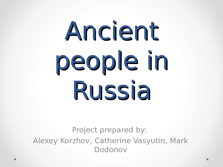 Ancient people in Russia Project prepared by:  Alexey Korzhov ,  Catherine Vasyutin ,