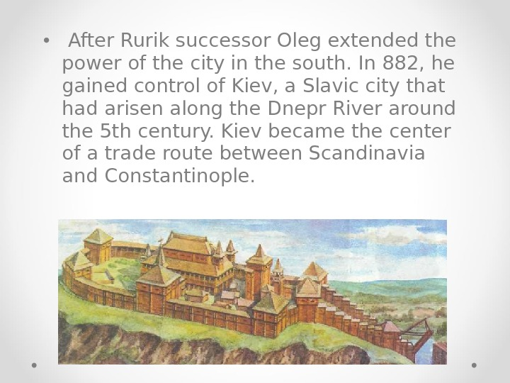 •  After Rurik successor Oleg extended the power of the city in the south.