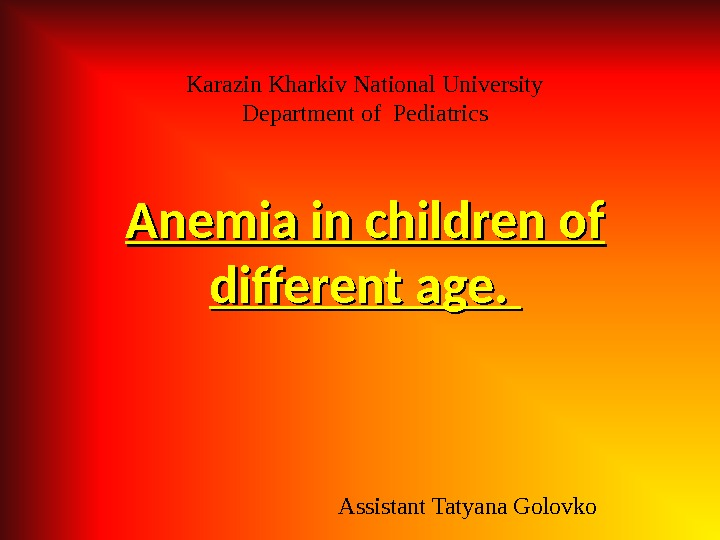 Karazin Kharkiv National University Department of Pediatrics Assistant Tatyana Golovko. Anemia in children of different age.