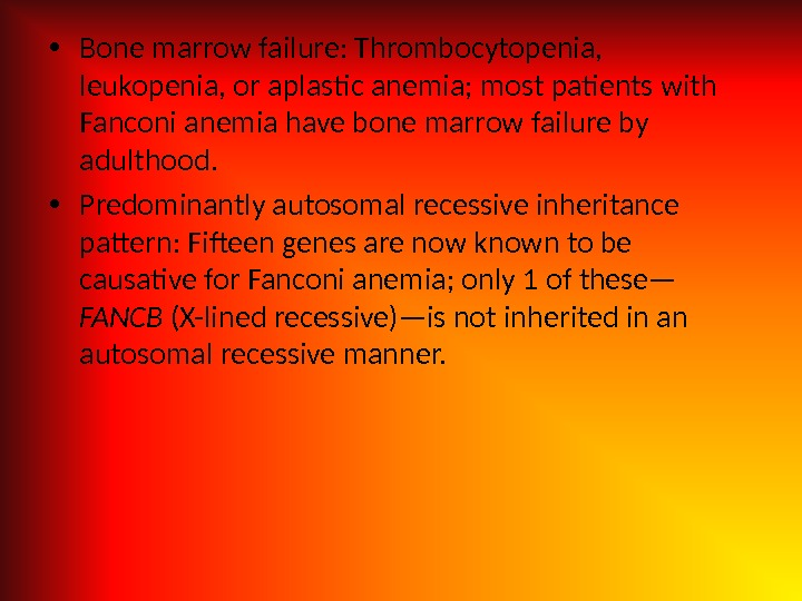 • Bone marrow failure: Thrombocytopenia,  leukopenia, or aplastic anemia; most patients with Fanconi anemia